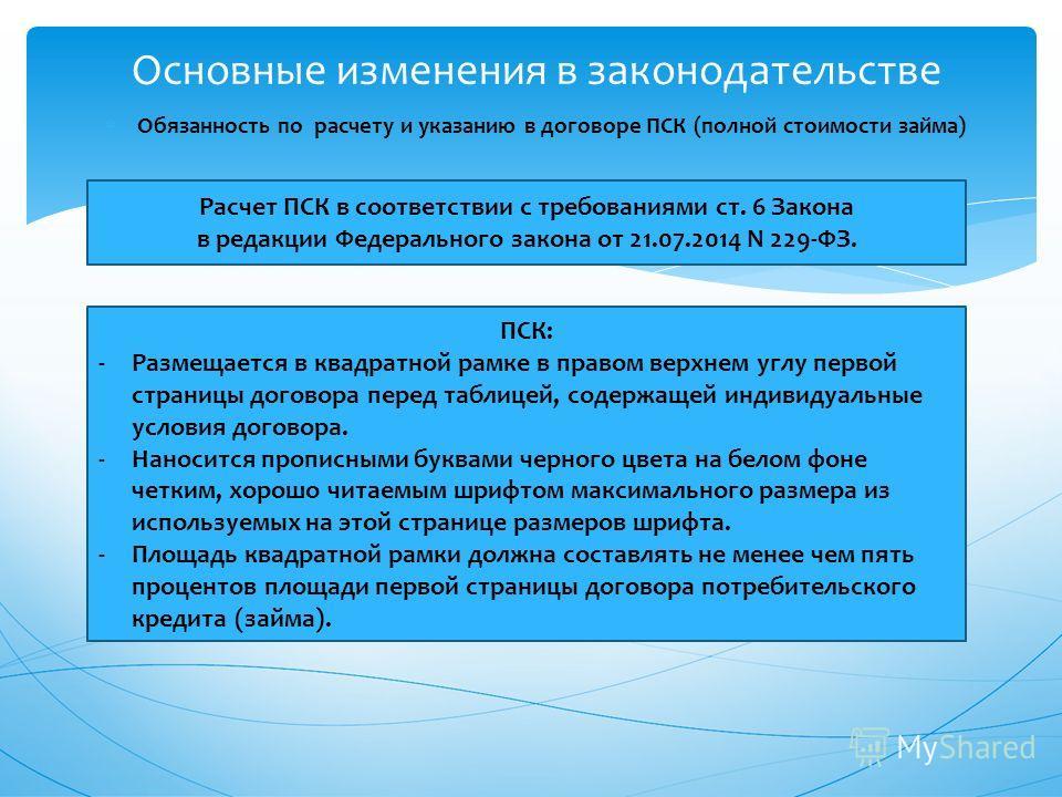 Обязанность по расчету и указанию в договоре ПСК (полной стоимости займа) Основные изменения в законодательстве Расчет ПСК в соответствии с требованиями ст. 6 Закона в редакции Федерального закона от 21.07.2014 N 229-ФЗ. ПСК: -Размещается в квадратно