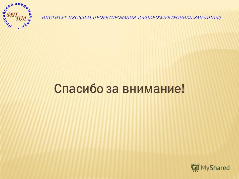 ИНСТИТУТ ПРОБЛЕМ ПРОЕКТИРОВАНИЯ В МИКРОЭЛЕКТРОНИКЕ РАН (ИППМ) Спасибо за внимание!