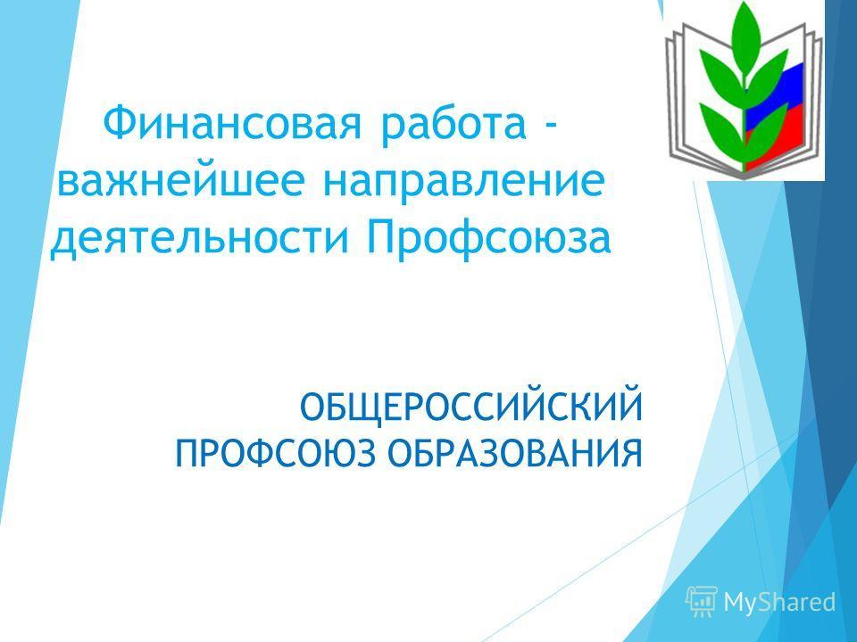 Финансовая работа - важнейшее направление деятельности Профсоюза ОБЩЕРОССИЙСКИЙ ПРОФСОЮЗ ОБРАЗОВАНИЯ