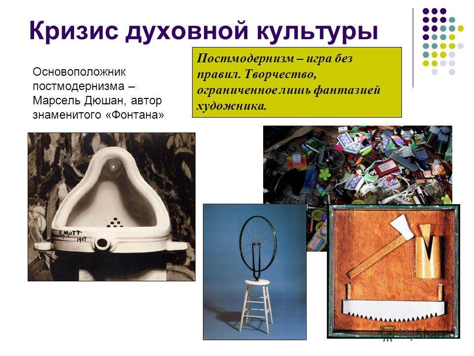 Кризис духовной культуры Основоположник постмодернизма – Марсель Дюшан, автор знаменитого «Фонтана» Постмодернизм – игра без правил. Творчество, ограниченное лишь фантазией художника.