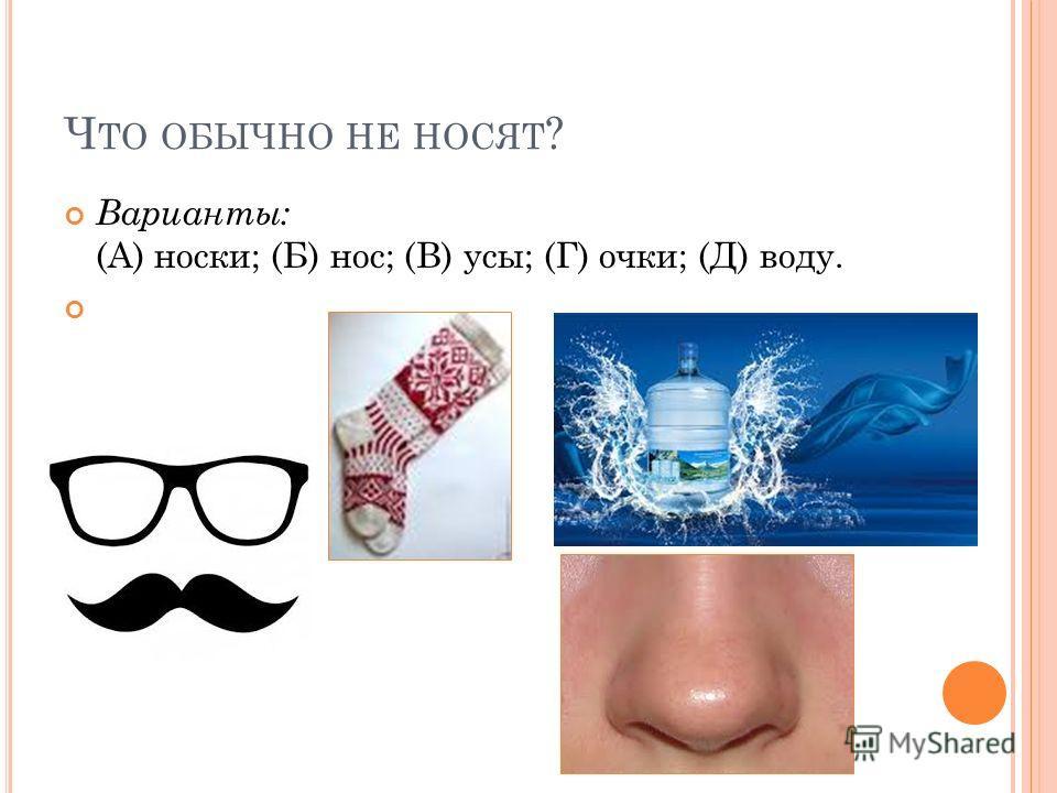 Ч ТО ОБЫЧНО НЕ НОСЯТ ? Варианты: (А) носки; (Б) нос; (В) усы; (Г) очки; (Д) воду.