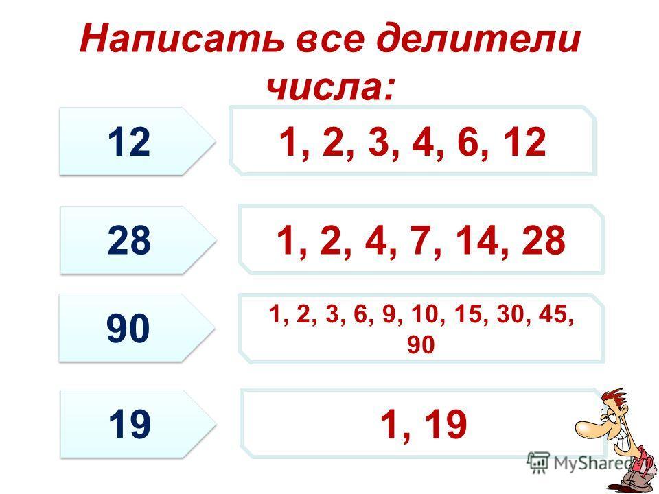 Написать все делители числа: 12 28 90 19 1, 2, 3, 4, 6, 12 1, 2, 4, 7, 14, 28 1, 2, 3, 6, 9, 10, 15, 30, 45, 90 1, 19