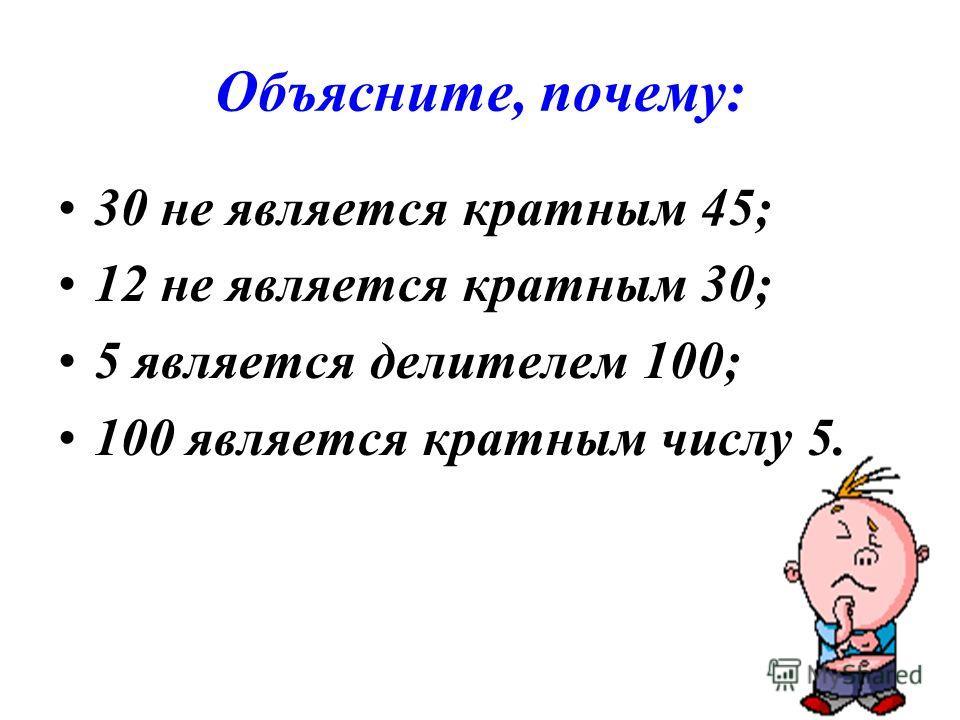Объясните, почему: 30 не является кратным 45; 12 не является кратным 30; 5 является делителем 100; 100 является кратным числу 5.