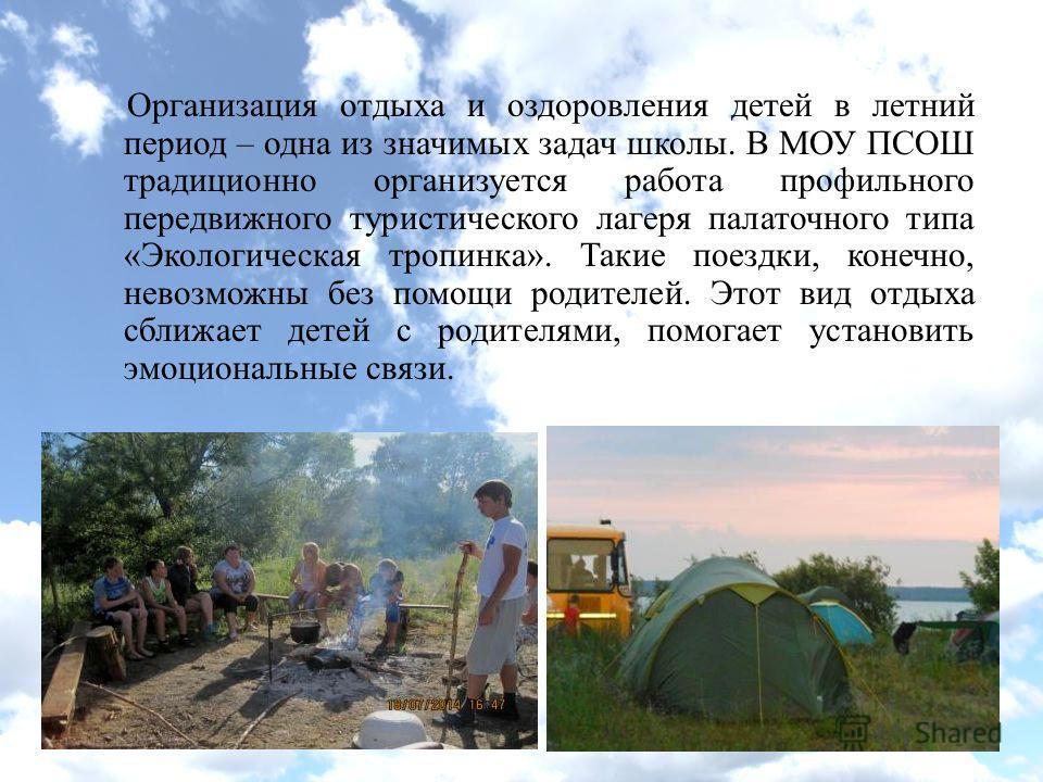 Организация отдыха и оздоровления детей в летний период – одна из значимых задач школы. В МОУ ПСОШ традиционно организуется работа профильного передвижного туристического лагеря палаточного типа «Экологическая тропинка». Такие поездки, конечно, невоз
