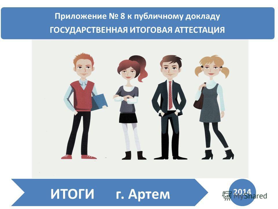Приложение 8 к публичному докладу ГОСУДАРСТВЕННАЯ ИТОГОВАЯ АТТЕСТАЦИЯ ИТОГИ г. Артем 2014