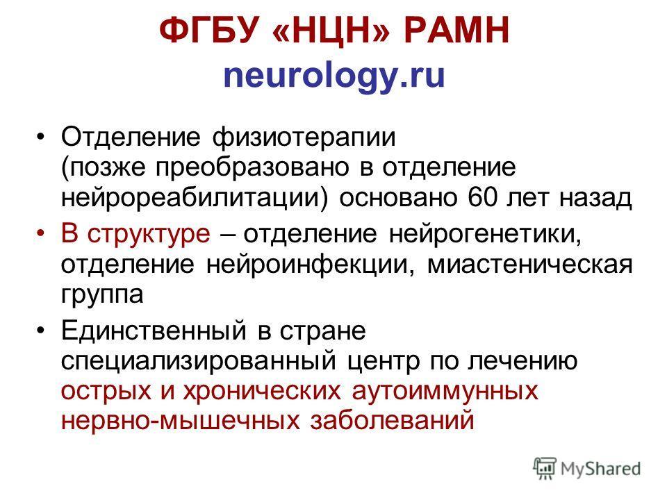 ФГБУ «НЦН» РАМН neurology.ru Отделение физиотерапии (позже преобразовано в отделение нейрореабилитации) основано 60 лет назад В структуре – отделение нейрогенетики, отделение нейроинфекции, миастеническая группа Единственный в стране специализированн