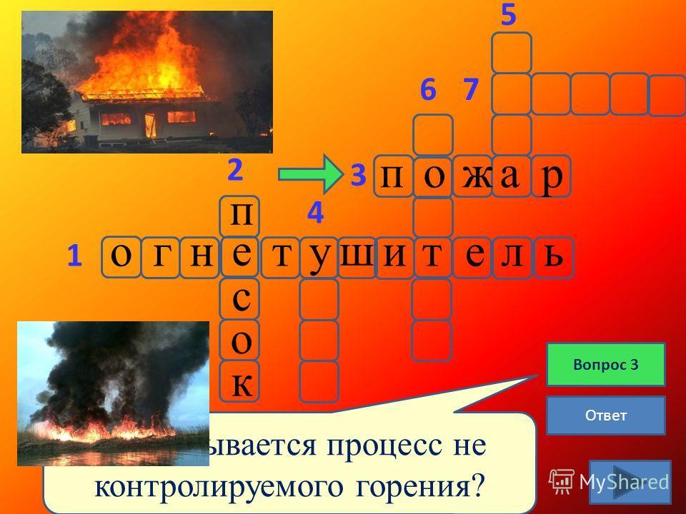 огнят ш ительу е с к о п Ответ 1 2 3 5 6 4 7 Как называется процесс не контролируемого горения? Вопрос 3 пожар