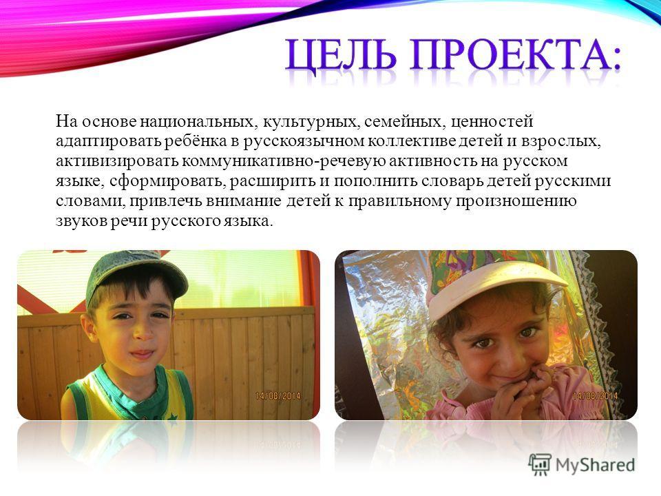 На основе национальных, культурных, семейных, ценностей адаптировать ребёнка в русскоязычном коллективе детей и взрослых, активизировать коммуникативно-речевую активность на русском языке, сформировать, расширить и пополнить словарь детей русскими сл