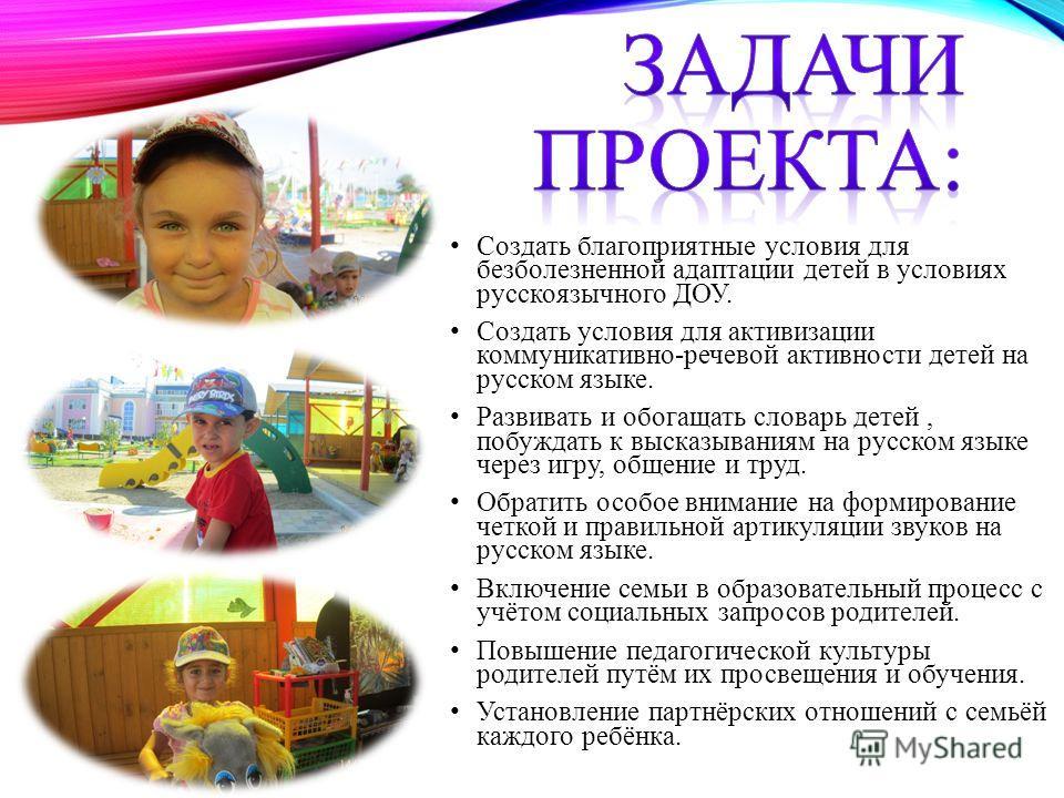 Создать благоприятные условия для безболезненной адаптации детей в условиях русскоязычного ДОУ. Создать условия для активизации коммуникативно-речевой активности детей на русском языке. Развивать и обогащать словарь детей, побуждать к высказываниям н