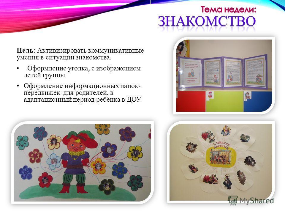 Цель: Активизировать коммуникативные умения в ситуации знакомства. Оформление уголка, с изображением детей группы. Оформление информационных папок- передвижек для родителей, в адаптационный период ребёнка в ДОУ.
