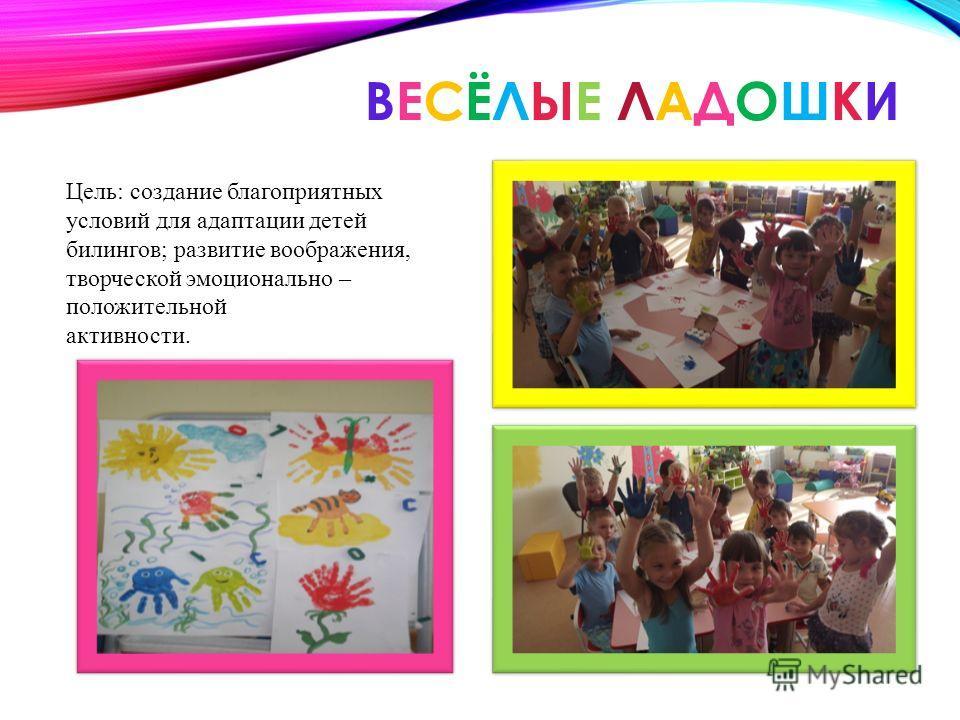 ВЕСЁЛЫЕ ЛАДОШКИВЕСЁЛЫЕ ЛАДОШКИ Цель: создание благоприятных условий для адаптации детей билингвов; развитие воображения, творческой эмоционально – положительной активности.