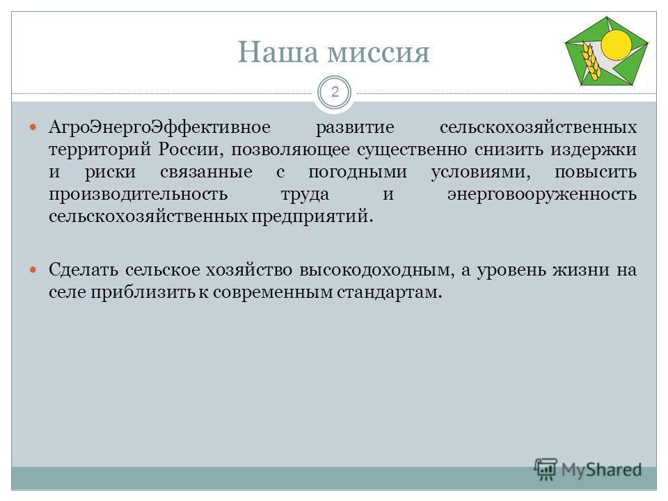 Наша миссия 2 Агро ЭнергоЭффективное развитие сельскохозяйственных территорий России, позволяющее существенно снизить издержки и риски связанные с погодными условиями, повысить производительность труда и энерговооруженность сельскохозяйственных предп