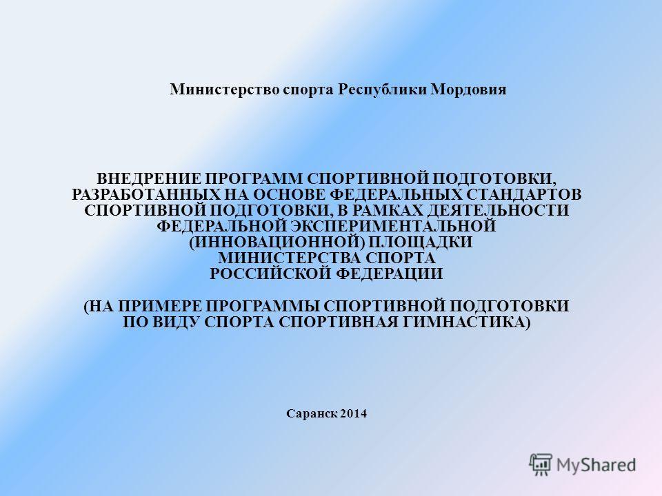 Министерство спорта Республики Мордовия ВНЕДРЕНИЕ ПРОГРАММ СПОРТИВНОЙ ПОДГОТОВКИ, РАЗРАБОТАННЫХ НА ОСНОВЕ ФЕДЕРАЛЬНЫХ СТАНДАРТОВ СПОРТИВНОЙ ПОДГОТОВКИ, В РАМКАХ ДЕЯТЕЛЬНОСТИ ФЕДЕРАЛЬНОЙ ЭКСПЕРИМЕНТАЛЬНОЙ (ИННОВАЦИОННОЙ) ПЛОЩАДКИ МИНИСТЕРСТВА СПОРТА Р