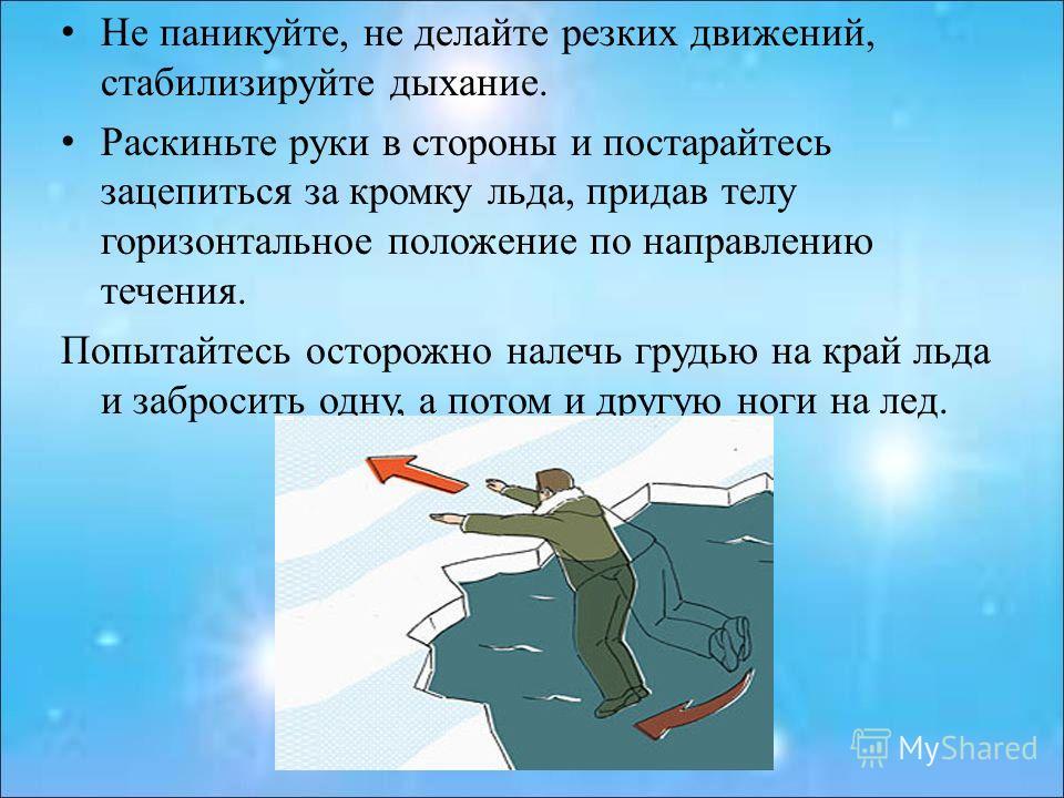 Не паникуйте, не делайте резких движений, стабилизируйте дыхание. Раскиньте руки в стороны и постарайтесь зацепиться за кромку льда, придав телу горизонтальное положение по направлению течения. Попытайтесь осторожно налечь грудью на край льда и забро