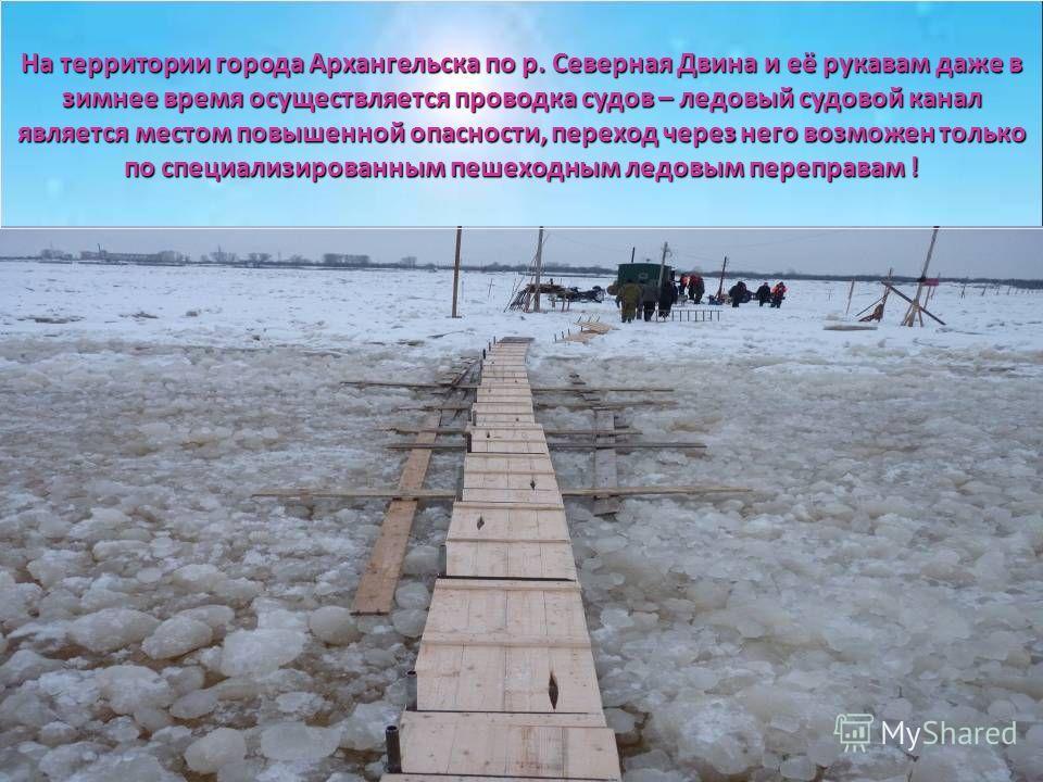 На территории города Архангельска по р. Северная Двина и её рукавам даже в зимнее время осуществляется проводка судов – ледовый судовой канал является местом повышенной опасности, переход через него возможен только по специализированным пешеходным ле