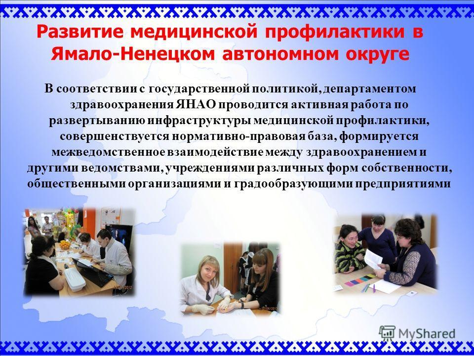 Развитие медицинской профилактики в Ямало-Ненецком автономном округе В соответствии с государственной политикой, департаментом здравоохранения ЯНАО проводится активная работа по развертыванию инфраструктуры медицинской профилактики, совершенствуется
