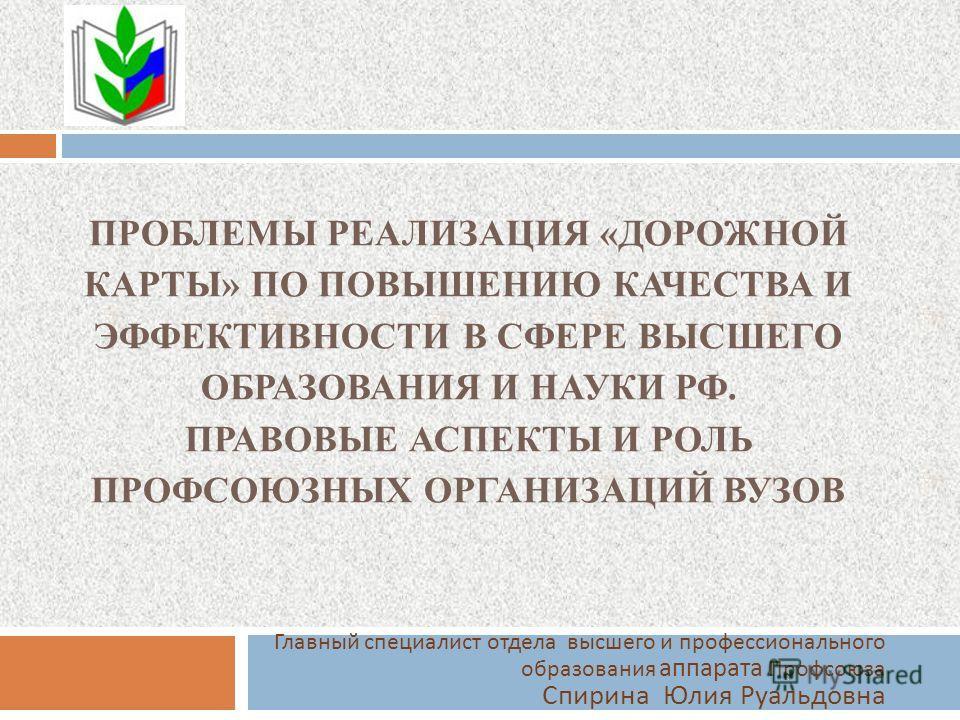 ПРОБЛЕМЫ РЕАЛИЗАЦИЯ «ДОРОЖНОЙ КАРТЫ» ПО ПОВЫШЕНИЮ КАЧЕСТВА И ЭФФЕКТИВНОСТИ В СФЕРЕ ВЫСШЕГО ОБРАЗОВАНИЯ И НАУКИ РФ. ПРАВОВЫЕ АСПЕКТЫ И РОЛЬ ПРОФСОЮЗНЫХ ОРГАНИЗАЦИЙ ВУЗОВ Главный специалист отдела высшего и профессионального образования аппарата Профсо