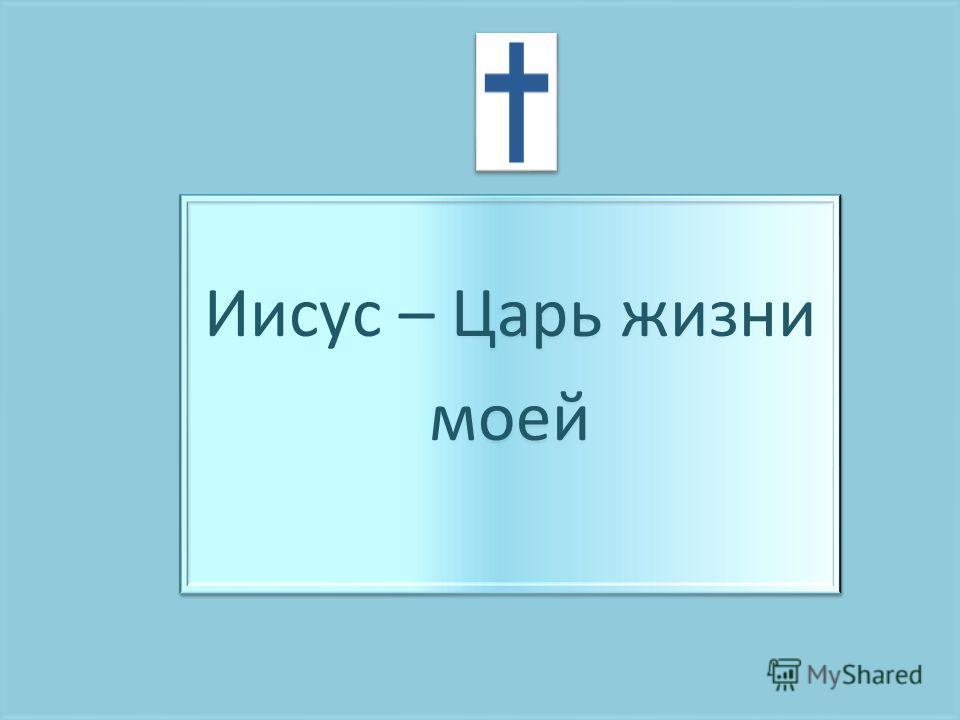 Иисус – Царь жизни моей Иисус – Царь жизни моей