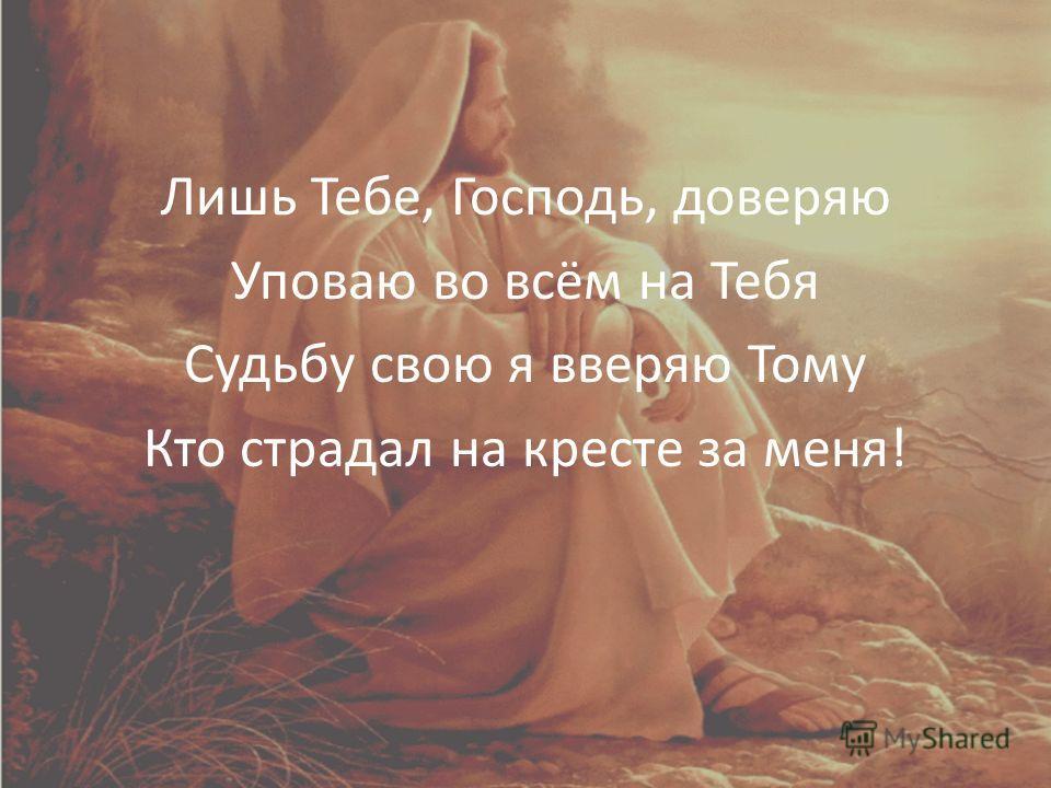 Лишь Тебе, Господь, доверяю Уповаю во всём на Тебя Судьбу свою я вверяю Тому Кто страдал на кресте за меня!