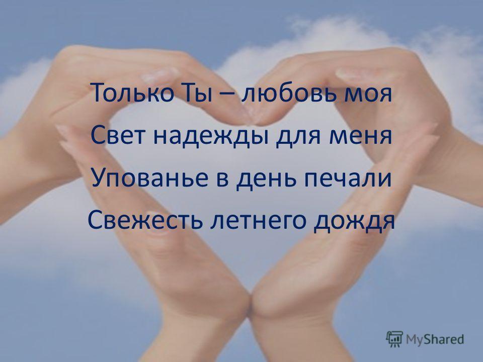 Только Ты – любовь моя Свет надежды для меня Упованье в день печали Свежесть летнего дождя