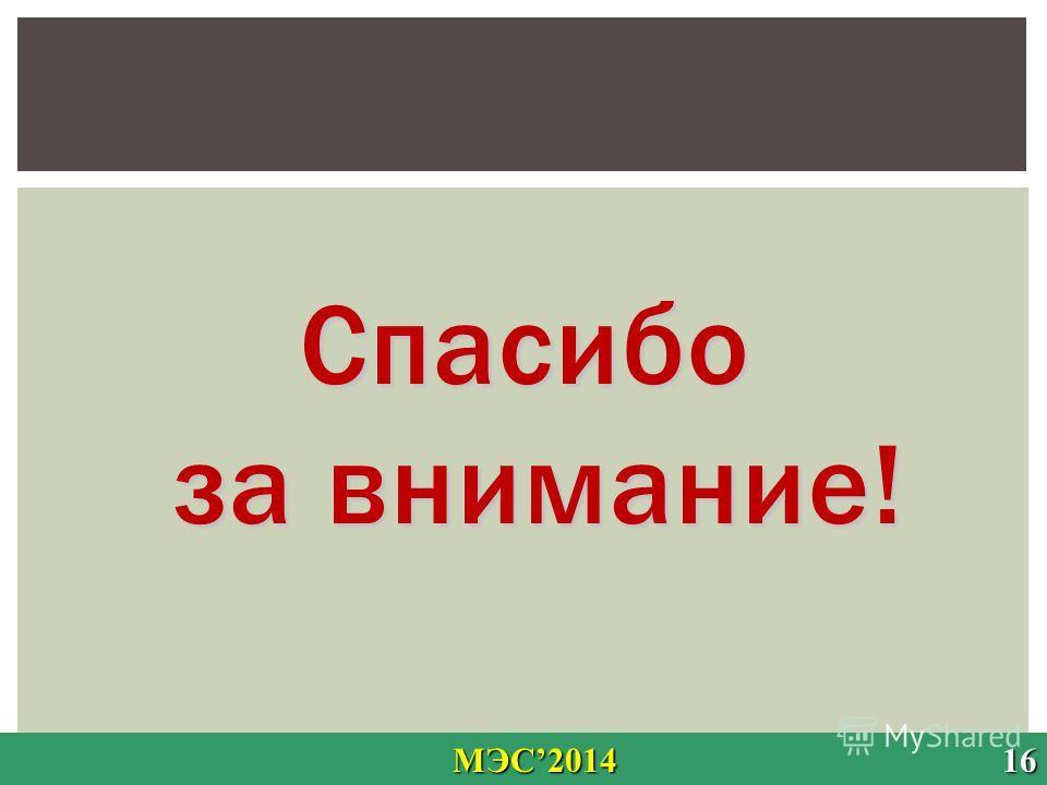 Спасибо за внимание! МЭС2014 16 МЭС2014 16
