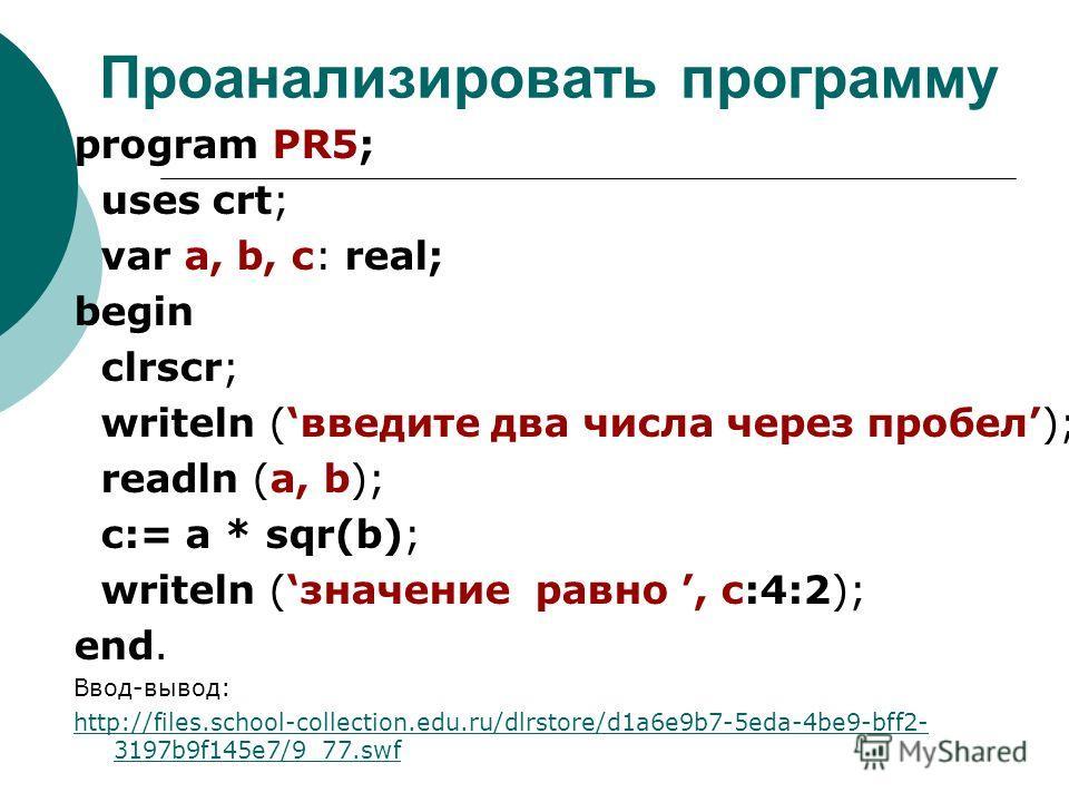 Проанализировать программу program PR5; uses crt; var a, b, c: real; begin clrscr; writeln (введите два числа через пробел); readln (a, b); c:= a * sqr(b); writeln (значение равно, c:4:2); end. Ввод-вывод: http://files.school-collection.edu.ru/dlrsto