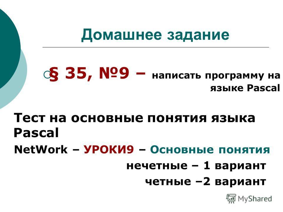 Домашнее задание § 35, 9 – написать программу на языке Pascal Тест на основные понятия языка Pascal NetWork – УРОКИ9 – Основные понятия нечетные – 1 вариант четные –2 вариант