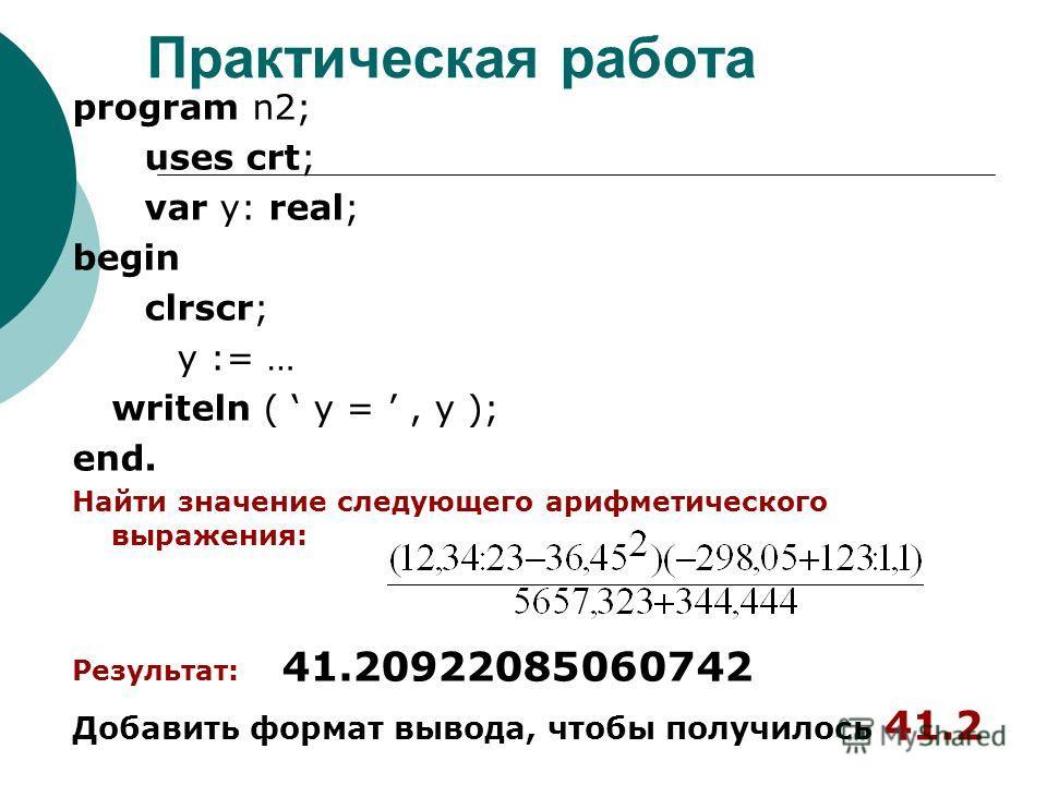 Практическая работа program n2; uses crt; var y: real; begin clrscr; y := … writeln ( y =, y ); end. Найти значение следующего арифметического выражения: Результат: 41.20922085060742 Добавить формат вывода, чтобы получилось 41.2