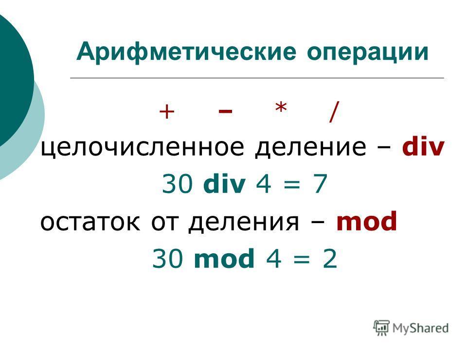 Арифметические операции + – * / целочисленное деление – div 30 div 4 = 7 остаток от деления – mod 30 mod 4 = 2