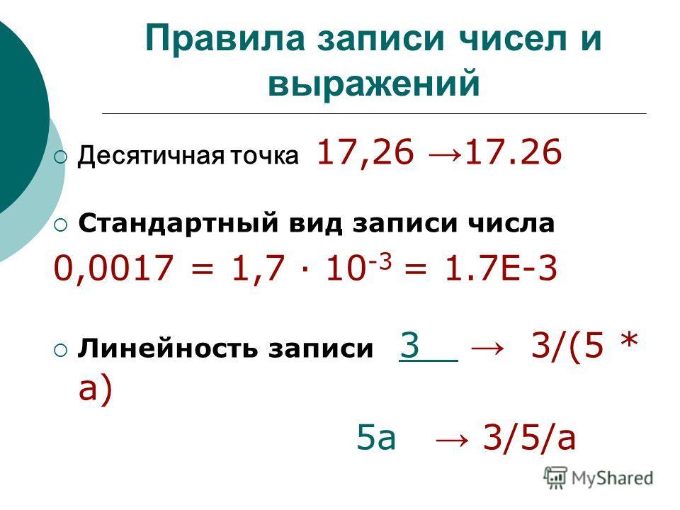 Правила записи чисел и выражений Десятичная точка 17,26 17.26 Стандартный вид записи числа 0,0017 = 1,7 · 10 -3 = 1.7Е-3 Линейность записи 3 3/(5 * a) 5 а 3/5/а