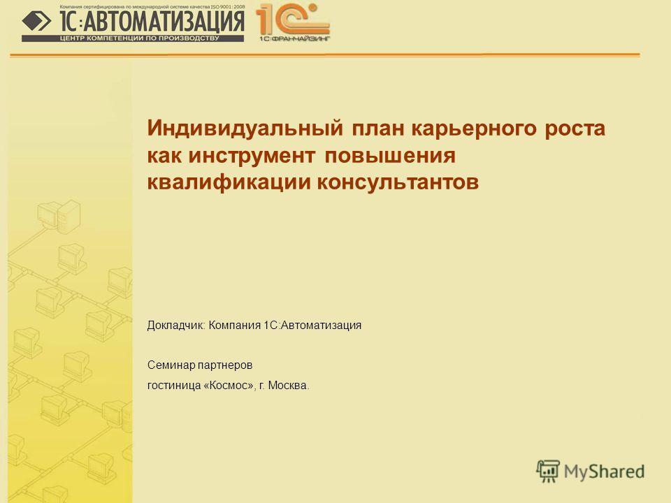 Докладчик: Компания 1С:Автоматизация Семинар партнеров гостиница «Космос», г. Москва. Индивидуальный план карьерного роста как инструмент повышения квалификации консультантов