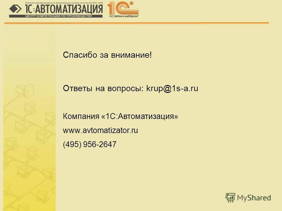 Спасибо за внимание! Ответы на вопросы: krup@1s-a.ru Компания «1С:Автоматизация» www.avtomatizator.ru (495) 956-2647