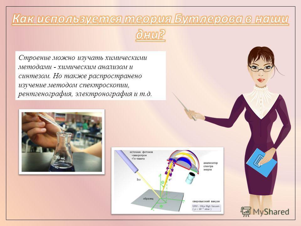 Строение можно изучать химическими методами - химическим анализом и синтезом. Но также распространено изучение методом спектроскопии, рентгенография, электронография и т.д.