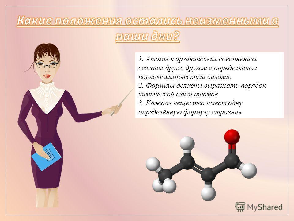 1. Атомы в органических соединениях связаны друг с другом в определённом порядке химическими силами. 2. Формулы должны выражать порядок химической связи атомов. 3. Каждое вещество имеет одну определённую формулу строения.