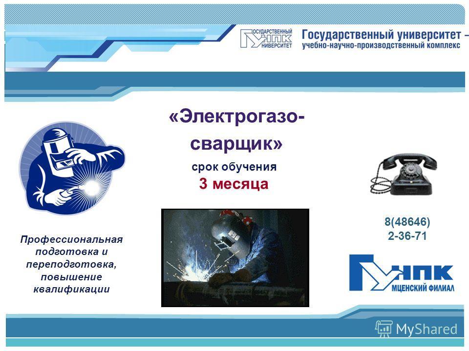 Профессиональная подготовка и переподготовка, повышение квалификации 8(48646) 2-36-71 «Электрогазо- сварщик» срок обучения 3 месяца