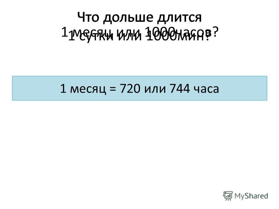 Что дольше длится 1 сутки или 1000 мин? 1 сутки = 1440 мин Что дольше длится 1 месяц или 1000 часов? 1 месяц = 720 или 744 часа
