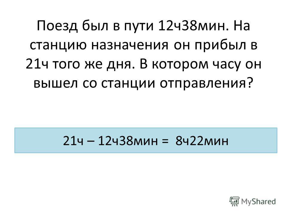 Поезд был в пути 12 ч 38 мин. На станцию назначения он прибыл в 21 ч того же дня. В котором часу он вышел со станции отправления? 21 ч – 12 ч 38 мин = 8 ч 22 мин
