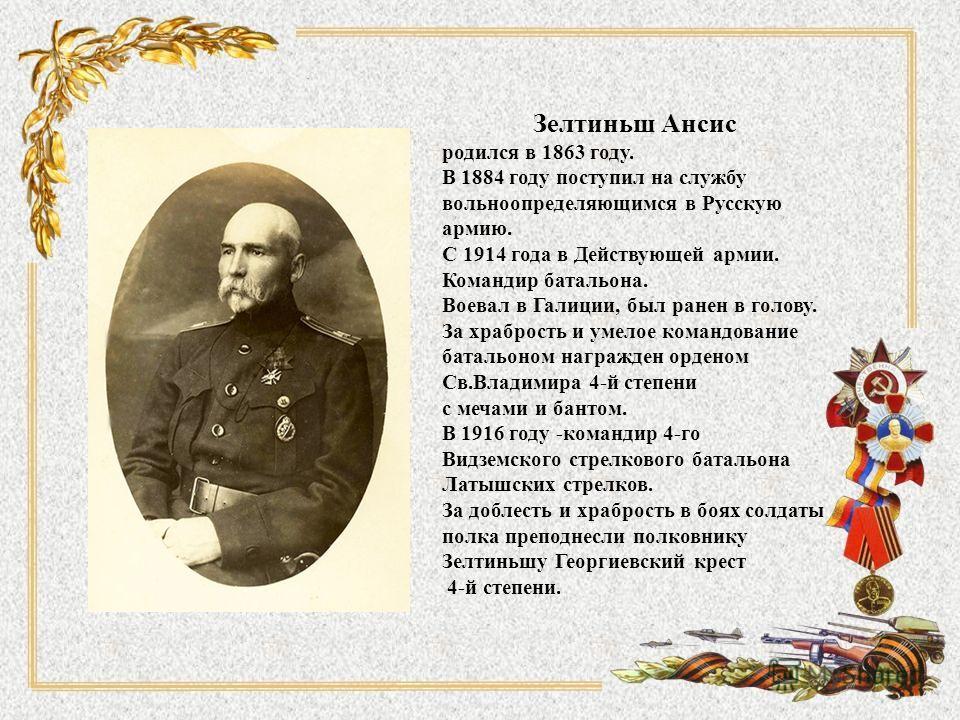 Зелтиньш Ансис родился в 1863 году. В 1884 году поступил на службу вольноопределяющимся в Русскую армию. С 1914 года в Действующей армии. Командир батальона. Воевал в Галиции, был ранен в голову. За храбрость и умелое командование батальоном награжде