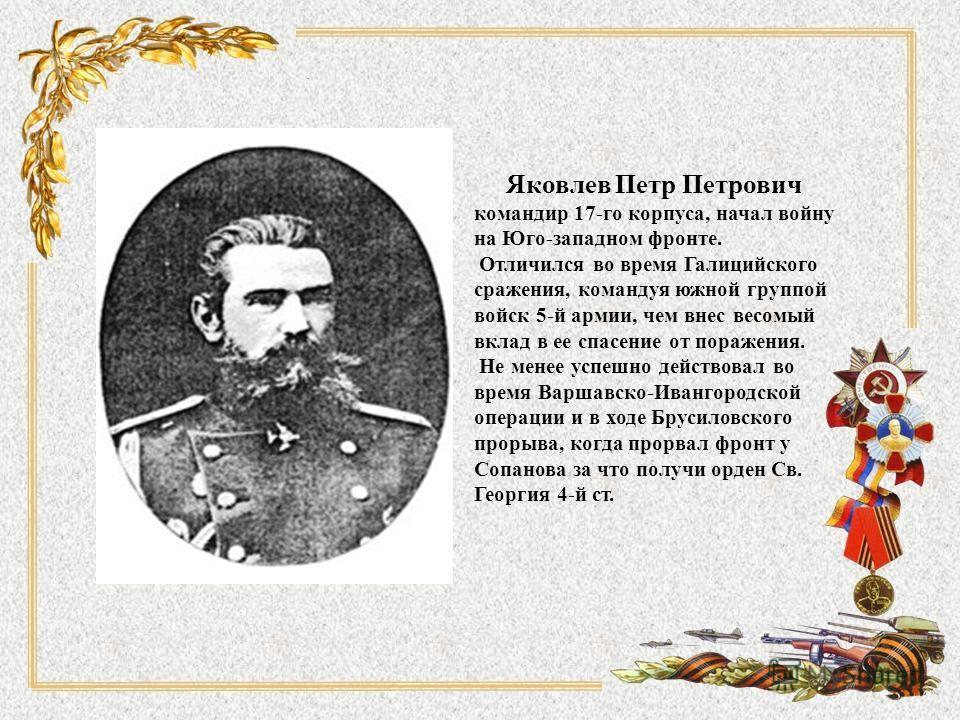 Яковлев Петр Петрович командир 17-го корпуса, начал войну на Юго-западном фронте. Отличился во время Галицийского сражения, командуя южной группой войск 5-й армии, чем внес весомый вклад в ее спасение от поражения. Не менее успешно действовал во врем