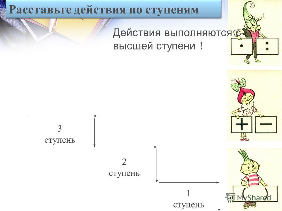 1. Сложение и вычитание называются действиями 1 ступени. 2. Умножение и деление называют действиями 2 ступени.