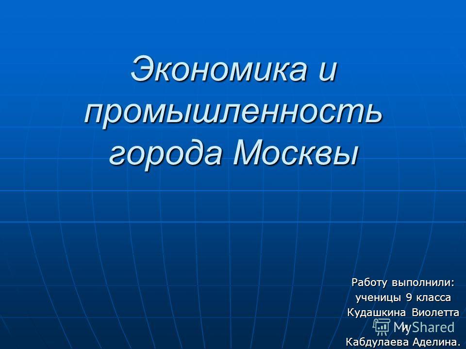 Экономика и промышленность города Москвы Работу выполнили: ученицы 9 класса Кудашкина Виолетта и Кабдулаева Аделина.