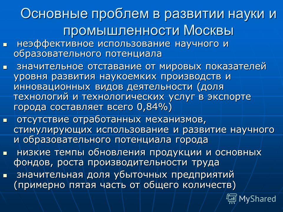 Основные проблем в развитии науки и промышленности Москвы неэффективное использование научного и образовательного потенциала неэффективное использование научного и образовательного потенциала значительное отставание от мировых показателей уровня разв