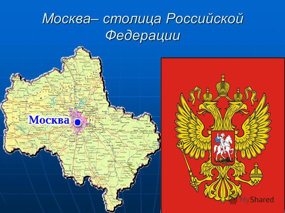 Москва– столица Российской Федерации