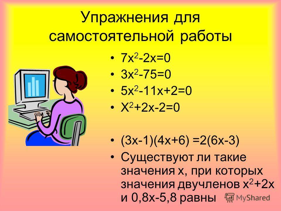 Упражнения для самостоятельной работы 7 х 2 -2 х=0 3 х 2 -75=0 5 х 2 -11 х+2=0 Х 2 +2 х-2=0 (3 х-1)(4 х+6) =2(6 х-3) Существуют ли такие значения х, при которых значения двучленов х 2 +2 х и 0,8 х-5,8 равны