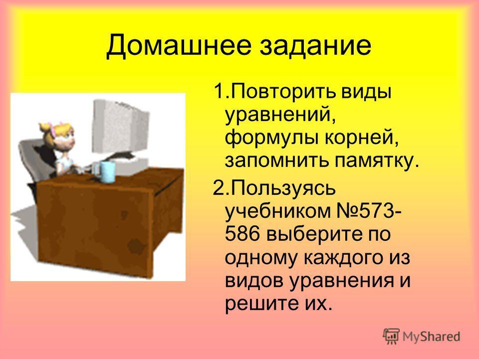 Домашнее задание 1. Повторить виды уравнений, формулы корней, запомнить памятку. 2. Пользуясь учебником 573- 586 выберите по одному каждого из видов уравнения и решите их.
