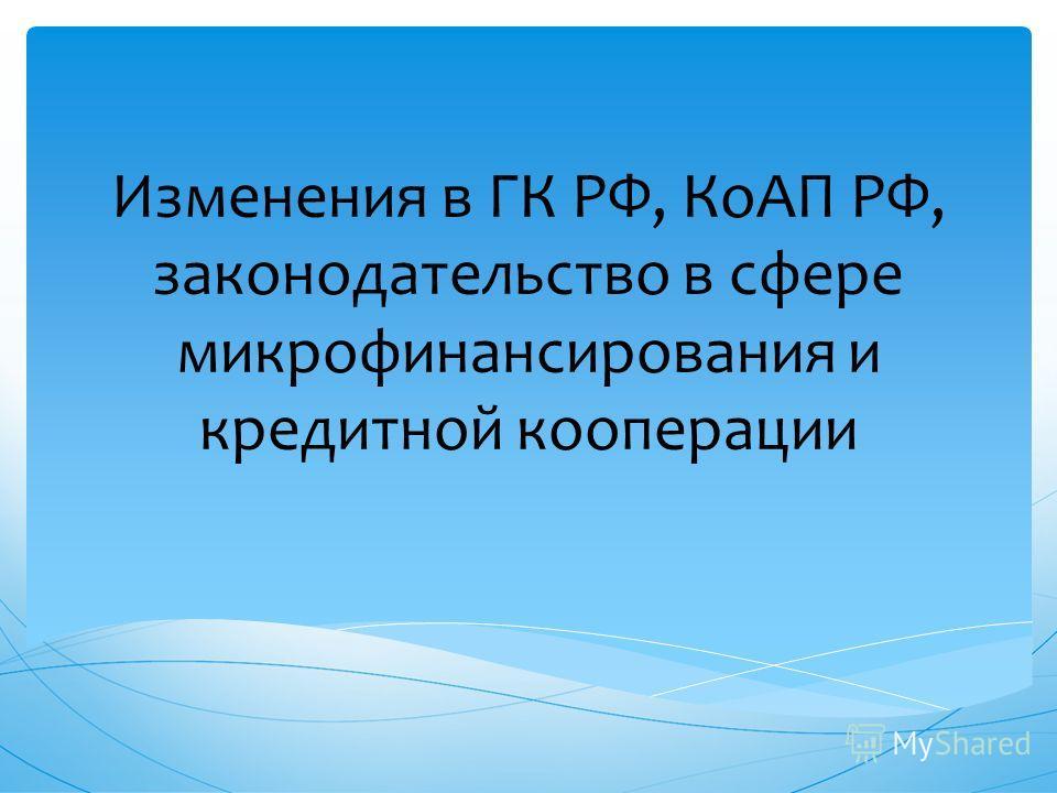 Изменения в ГК РФ, КоАП РФ, законодательство в сфере микрофинансирования и кредитной кооперации