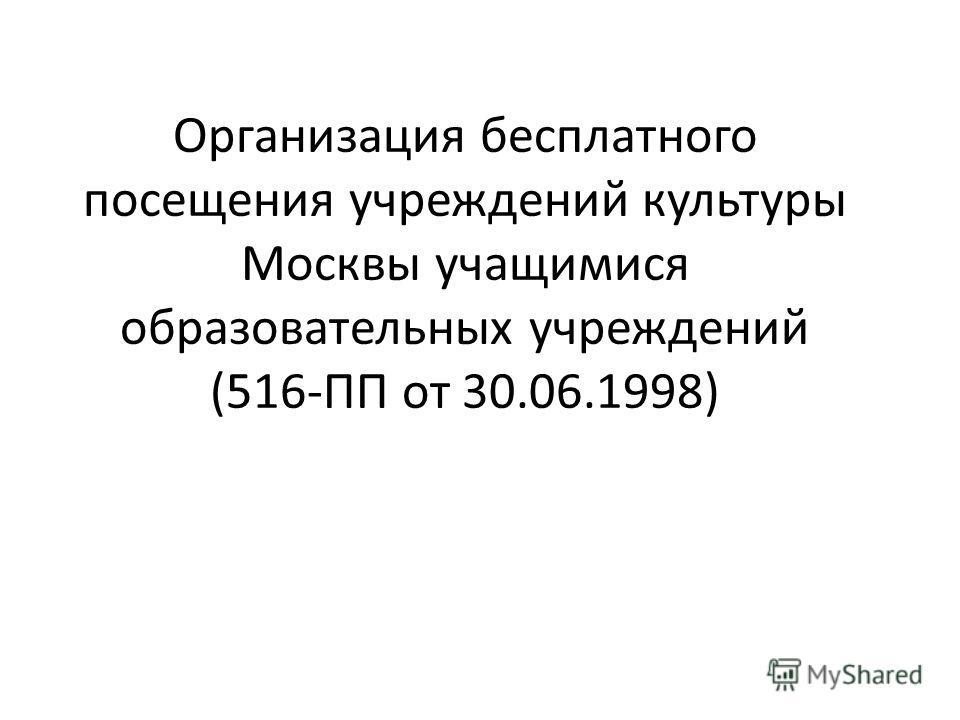 Организация бесплатного посещения учреждений культуры Москвы учащимися образовательных учреждений (516-ПП от 30.06.1998)