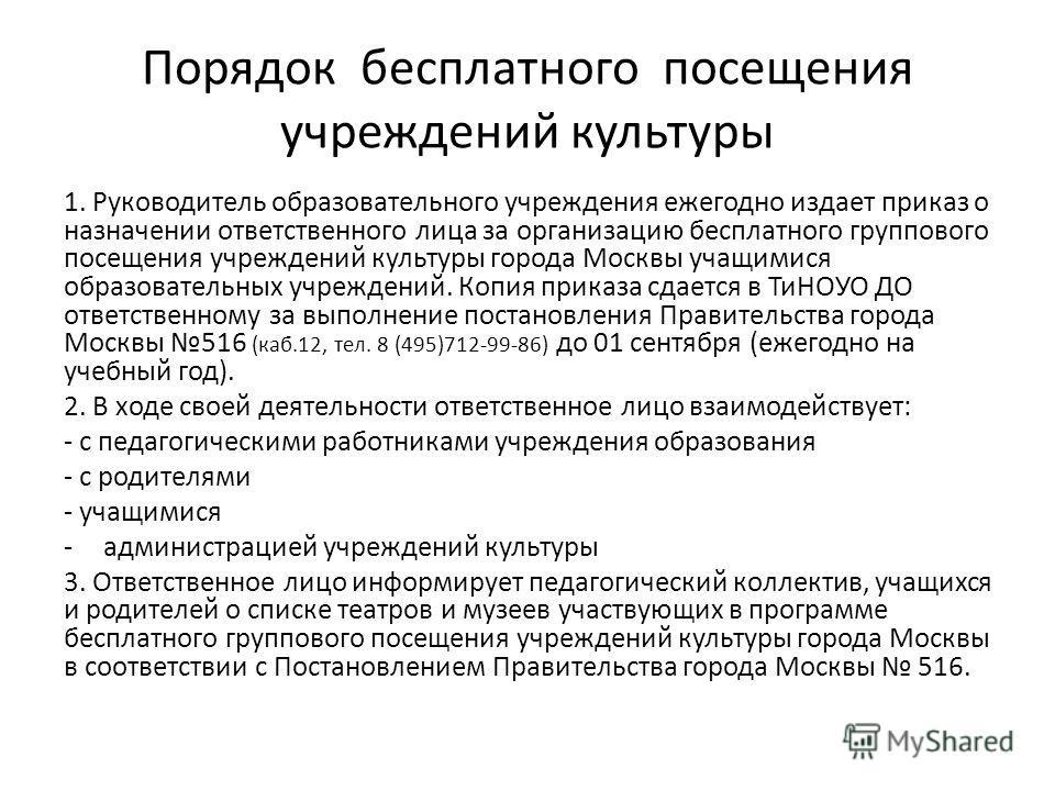 Порядок бесплатного посещения учреждений культуры 1. Руководитель образовательного учреждения ежегодно издает приказ о назначении ответственного лица за организацию бесплатного группового посещения учреждений культуры города Москвы учащимися образова