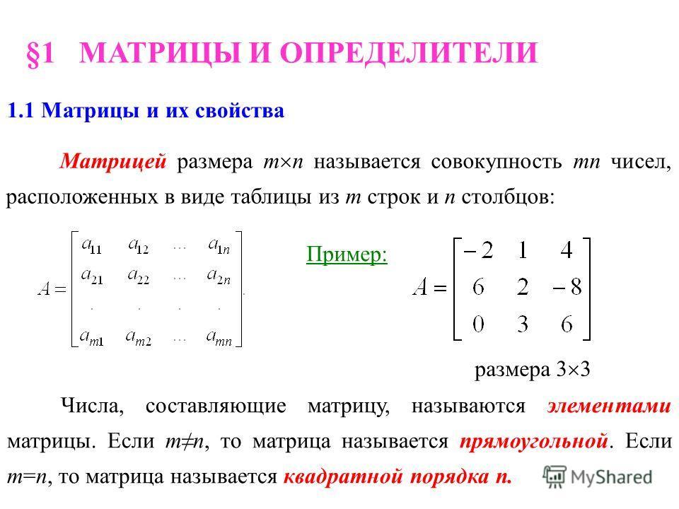 §1 МАТРИЦЫ И ОПРЕДЕЛИТЕЛИ 1.1 Матрицы и их свойства Матрицей размера m n называется совокупность mn чисел, расположенных в виде таблицы из m строк и n столбцов: Числа, составляющие матрицу, называются элементами матрицы. Если mn, то матрица называетс