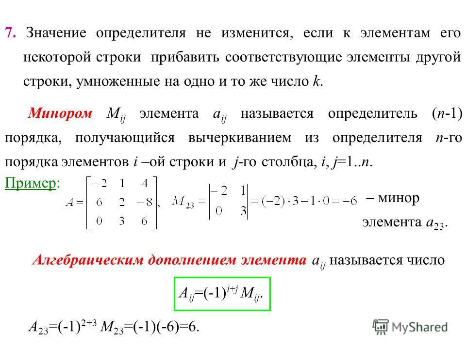 7. Значение определителя не изменится, если к элементам его некоторой строки прибавить соответствующие элементы другой строки, умноженные на одно и то же число k. Минором М ij элемента a ij называется определитель (n-1) порядка, получающийся вычеркив